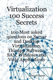 Virtualization 100 Success Secrets: 100 Most Asked Questions on Server and Desktop Virtualization, Thinapp Software, SAN, Windows and Vista Applicatio ebook by James, Michael
