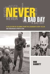Never A Bad Day - A Collection of Columns from the Legendary Story Teller and Endurance Sports Icon ebook by Bob Babbitt