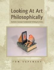 Looking At Art Philosophically - Aesthetic Concepts Fundamental To Being An Artist ebook by Tom Supensky