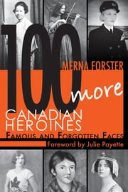 100 More Canadian Heroines - Famous and Forgotten Faces ebook by Merna Forster,Julie Payette, OC, CQ