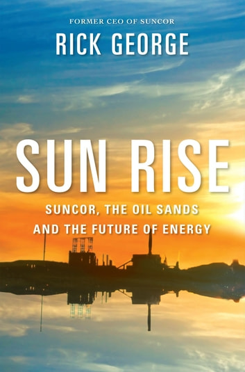 Sun Rise - Suncor, the Oil Sands and the Future of Energy ebook by John Lawrence Reynolds,Richard George