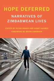 Hope Deferred - Narratives of Zimbabwean Lives ebook by Peter Orner,Annie Holmes