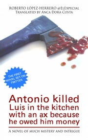 Antonio killed Luis in the kitchen with an ax because he owed him money ebook by Roberto López-Herrero