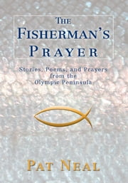 The Fisherman's Prayer - Stories, Poems, and Prayers from the Olympic Peninsula ebook by Pat Neal