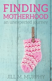 Finding Motherhood: An Unexpected Journey ebook by Jill M Murphy