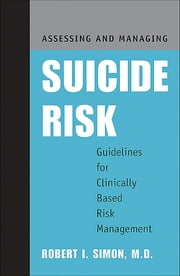 Assessing and Managing Suicide Risk - Guidelines for Clinically Based Risk Management ebook by Robert I. Simon