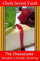 The Cheesecake: Decadent and Divinely Satisfying ebook by Chefs Secret Vault