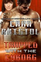 Trapped with the Cyborg - Cy-Ops Sci-fi Romance, #4 ebook by Cara Bristol