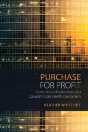 Purchase for Profit - Public-Private Partnerships and Canada's Public Health Care System ebook by Heather  Whiteside