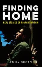 Finding Home - The Real Stories of Migrant Britain ebook by Emily Dugan