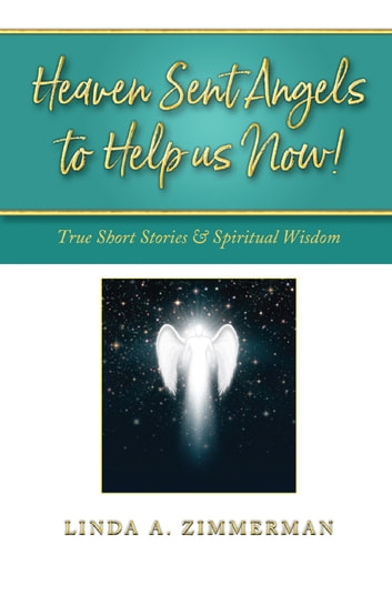 Heaven Sent Angels to Help Us Now! - True Short Stories & Spiritual Wisdom ebook by Linda A. Zimmerman