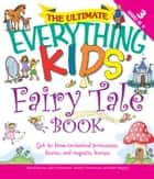 The Ultimate Everything Kids' Fairy Tale Book - Get to know enchanted princesses, fairies, and majestic horses ebook by Charles Timmerman, Calla Timmerman, Kathi Wagner,...