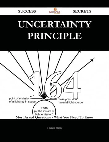 Uncertainty principle 164 Success Secrets - 164 Most Asked Questions On Uncertainty principle - What You Need To Know ebook by Theresa Hardy