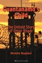 Guantanamo's Child - The Untold Story of Omar Khadr ebook by Michelle Shephard