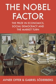 The Nobel Factor - The Prize in Economics, Social Democracy, and the Market Turn ebook by Avner Offer,Gabriel Söderberg