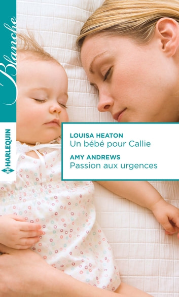 Un bébé pour Callie - Passion aux urgences ebook by Louisa Heaton,Amy Andrews