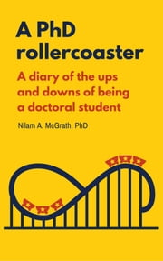 A PhD Rollercoaster - A diary of the ups and downs of being a doctoral student ebook by Nilam A. McGrath