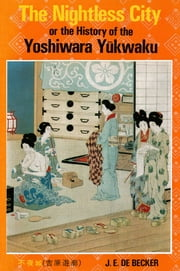 The Nightless City - Or the History of the Yoshiwara Yukwaku ebook by J.E. De Becker,Terence Barrow