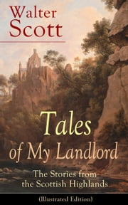 Tales of My Landlord: The Stories from the Scottish Highlands (Illustrated Edition) - Old Mortality, Black Dwarf, The Heart of Midlothian, The Bride of Lammermoor, A Legend of Montrose, Count Robert of Paris and Castle Dangerous ebook by Walter Scott