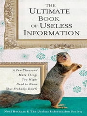 The Ultimate Book of Useless Information - A Few Thousand More Things You Might Need to Know ( But ProbablyDon't) ebook by Noel Botham