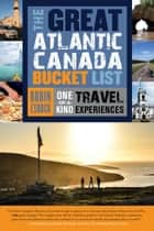 The Great Atlantic Canada Bucket List - One-of-a-Kind Travel Experiences ebook by Robin Esrock