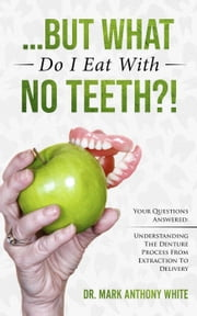 ... But What Do I Eat With No Teeth?! Your Questions Answered. Understanding The Denture Process From Extraction to Delivery ebook by Mark White