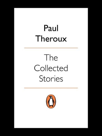 The Collected Stories - World's End; Sinning with Annie; Jungle Bells; the Consul's File; the London Embassy; ebook by Paul Theroux