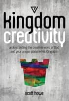 Kingdom Creativity - Understanding the creative ways of God and your unique place in His Kingdom ebook by Scott Howe