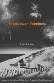 Spectacular Happiness - A Novel ebook by Peter D. Kramer