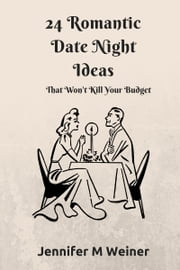 24 Romantic Date Night Ideas (That Won't Kill Your Budget) ebook by Jennifer M Weiner