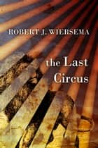 The Last Circus ebook by Robert J. Wiersema