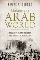 Making the Arab World - Nasser, Qutb, and the Clash That Shaped the Middle East ebook by Fawaz A. A. Gerges