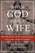 When God Had a Wife - The Fall and Rise of the Sacred Feminine in the Judeo-Christian Tradition ebook by Lynn Picknett, Clive Prince