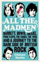 All the Madmen - Barrett, Bowie, Drake, the Floyd, The Kinks, The Who and the Journey to the Dark Side of English Rock ebook by Clinton Heylin