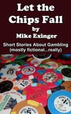 LET THE CHIPS FALL: A Collection of Short Stories About Gambling ebook by Mike Exinger