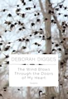 The Wind Blows Through the Doors of My Heart - Poems ebook by Deborah Digges