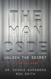 The Man Code - Unlock the Secret: 1-3-12-120-3000 ebook by Dennis Swanberg,Ron Smith
