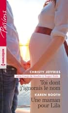 Toi dont j'ignorais le nom - Une maman pour Lila ebook by Christy Jeffries, Karen Booth