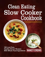 Clean Eating Slow Cooker Cookbook: 100 Low-Fuss, Healthy Dinner Recipes With Whole Food Ingredients ebook by Nancy Crews