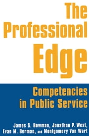 The Professional Edge: Competencies in Public Service - Competencies in Public Service ebook by James S. Bowman,Jonathan P. West,Margo Berman,Montgomery Van Wart