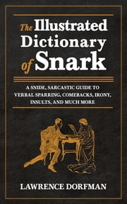 The Illustrated Dictionary of Snark - A Snide, Sarcastic Guide to Verbal Sparring, Comebacks, Irony, Insults, and Much More ebook by Lawrence Dorfman