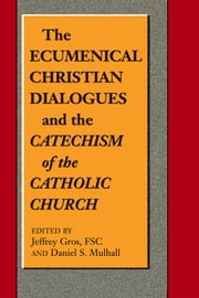 Ecumenical Christian Dialogues and the Catechism of the Catholic Church, The ebook by Jeffrey Gros,FSC,Daniel S. Mulhall