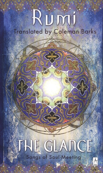 The Glance - Songs of Soul-Meeting ebook by Jalaloddin Rumi
