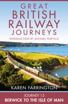 Journey 13: Berwick to the Isle of Man (Great British Railway Journeys, Book 13) eBook by Karen Farrington