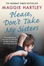Please Don't Take My Sisters - The heartbreaking true story of a little boy terrified of losing the only family he has left ebook by Maggie Hartley