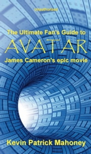 The Ultimate Fan's Guide to Avatar, James Cameron's Epic Movie (unauthorized) ebook by Kevin Patrick Mahoney