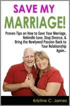 Save My Marriage! - Proven Tips on How to Save Your Marriage, Rekindle Love, Stop Divorce, & Bring the Newlywed Passion Back to Your Relationship Again ebook by Kristine C. James