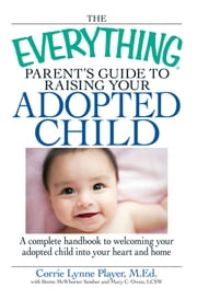 The Everything Parent's Guide to Raising Your Adopted Child - A complete handbook to welcoming your adopted child into your heart and home ebook by Corrie Lynn Player,Mary C Owen,Brette Sember