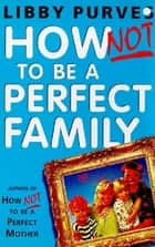 How Not to be A Perfect Family ebook by Libby Purves