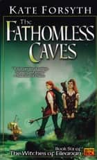 The Fathomless Caves - Book Six of the Witches of Eileanan ebook by Kate Forsyth
